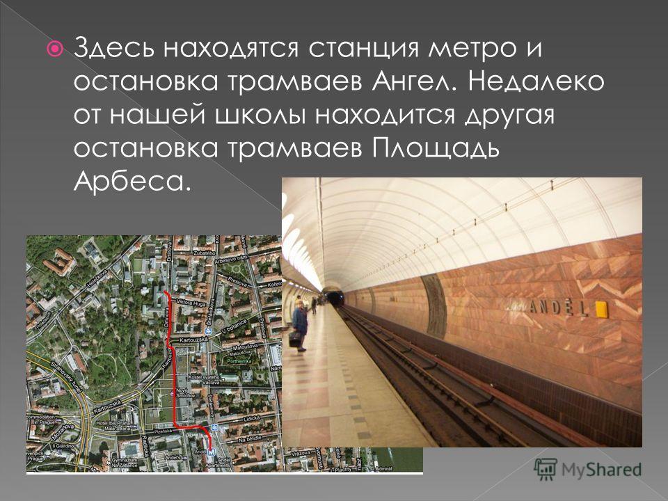 Здесь находятся станция метро и остановка трамваев Ангел. Недалеко от нашей школы находится другая остановка трамваев Площадь Арбеса.