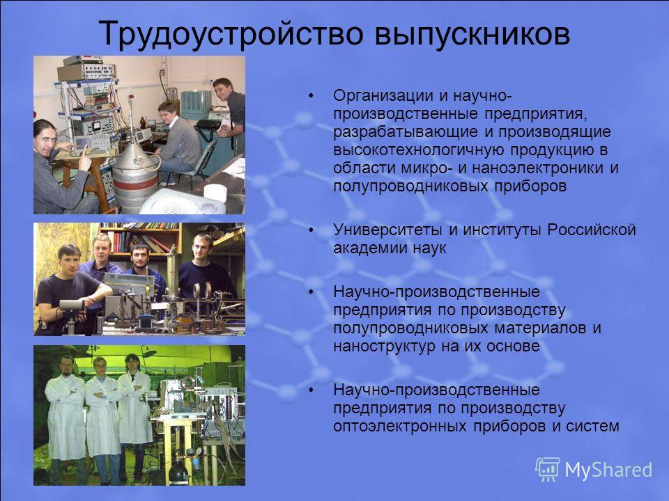 Трудоустройство выпускников Организации и научно- производственные предприятия, разрабатывающие и производящие высокотехнологичную продукцию в области микро- и наноэлектроники и полупроводниковых приборов Университеты и институты Российской академии