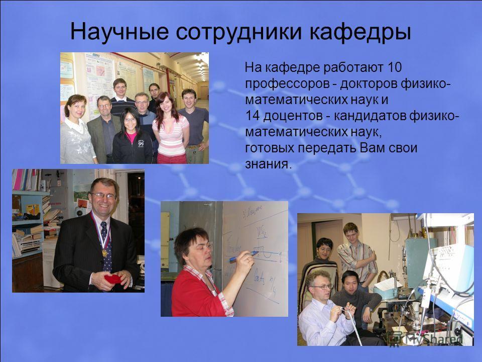 Научные сотрудники кафедры На кафедре работают 10 профессоров - докторов физико- математических наук и 14 доцентов - кандидатов физико- математических наук, готовых передать Вам свои знания.