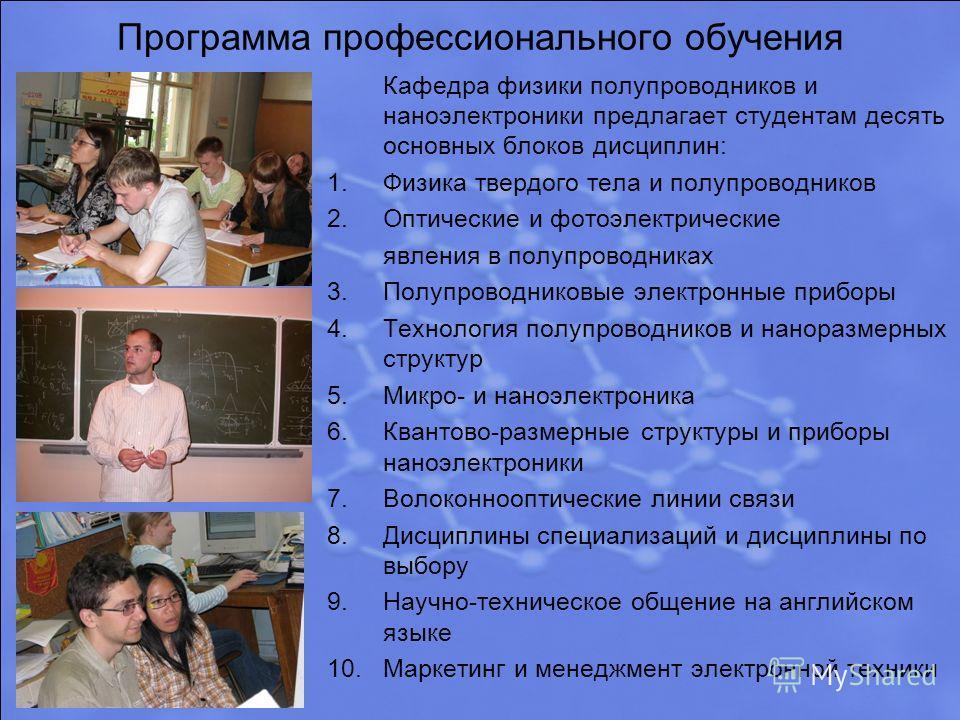 Программа профессионального обучения Кафедра физики полупроводников и наноэлектроники предлагает студентам десять основных блоков дисциплин: 1.Физика твердого тела и полупроводников 2.Оптические и фотоэлектрические явления в полупроводниках 3.Полупро