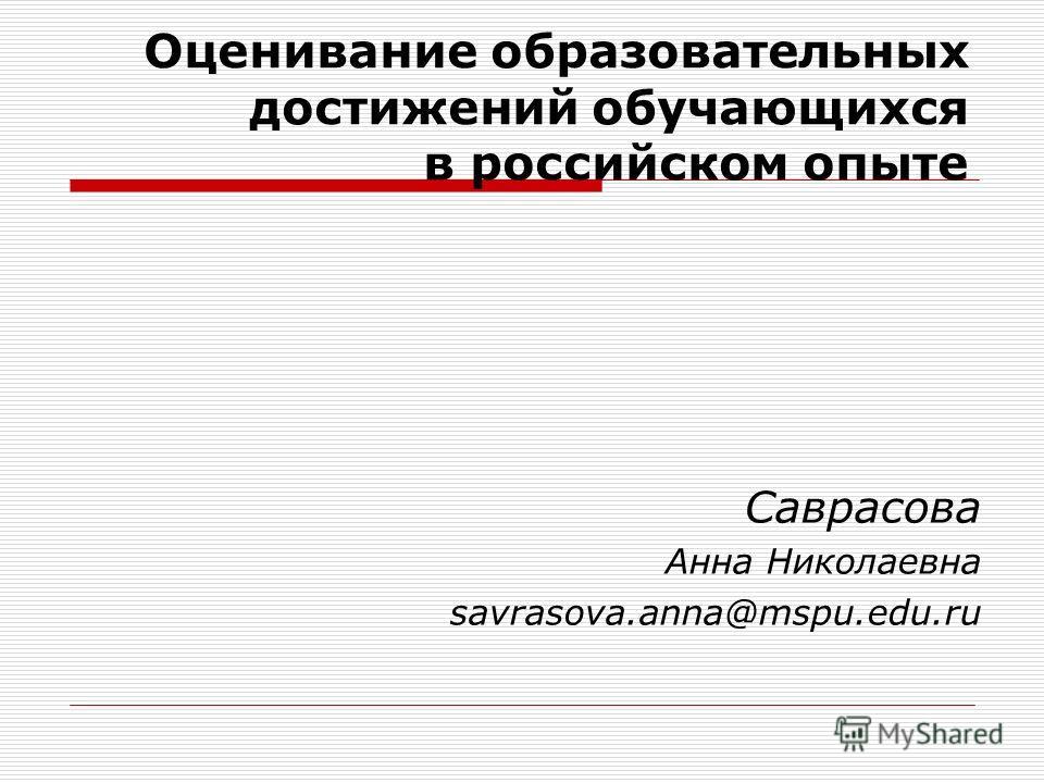 Оценивание образовательных достижений обучающихся в российском опыте Саврасова Анна Николаевна savrasova.anna@mspu.edu.ru