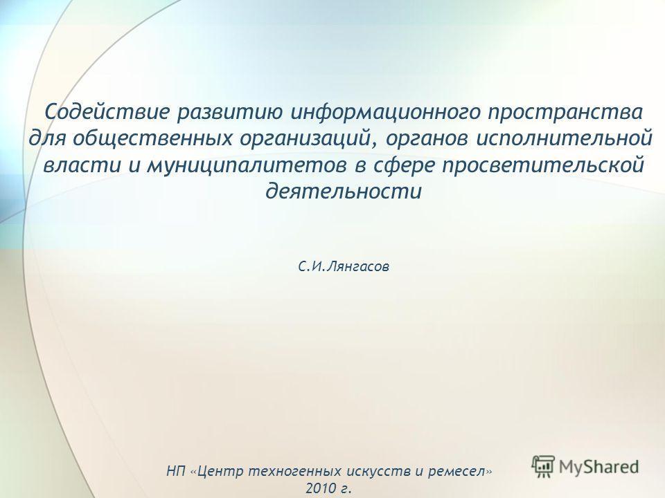 Содействие развитию информационного пространства для общественных организаций, органов исполнительной власти и муниципалитетов в сфере просветительской деятельности С.И.Лянгасов НП «Центр техногенных искусств и ремесел» 2010 г.