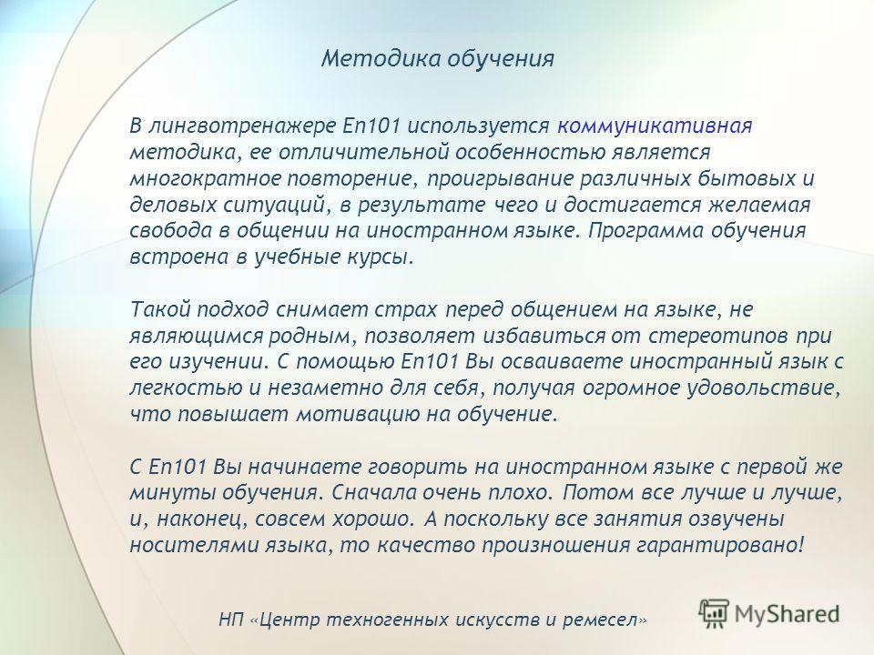 В лингвотренажере En101 используется коммуникативная методика, ее отличительной особенностью является многократное повторение, проигрывание различных бытовых и деловых ситуаций, в результате чего и достигается желаемая свобода в общении на иностранно