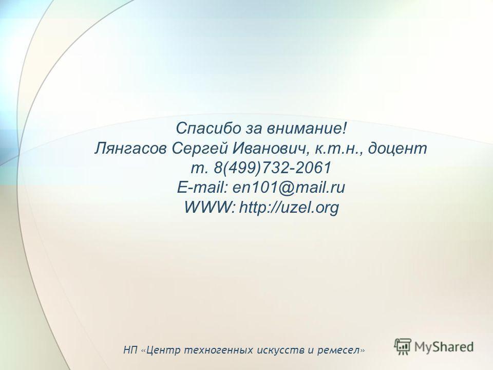 Спасибо за внимание! Лянгасов Сергей Иванович, к.т.н., доцент т. 8(499)732-2061 E-mail: en101@mail.ru WWW: http://uzel.org НП «Центр техногенных искусств и ремесел»