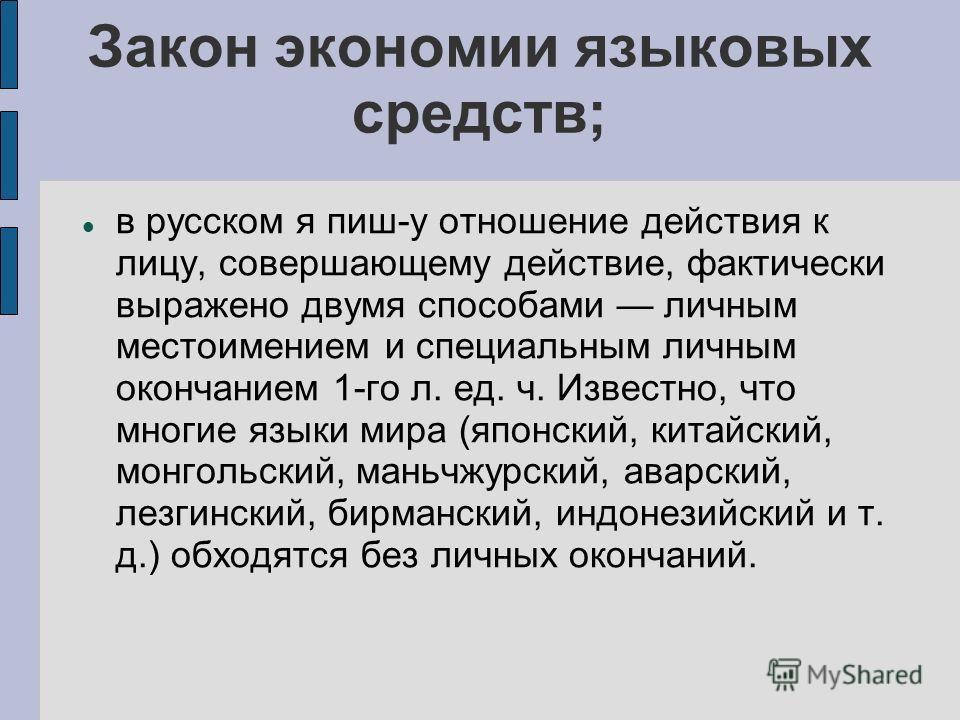 Закон экономии языковых средств; в русском я пиш-у отношение действия к лицу, совершающему действие, фактически выражено двумя способами личным местоимением и специальным личным окончанием 1-го л. ед. ч. Известно, что многие языки мира (японский, кит