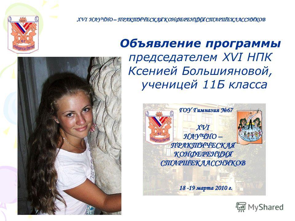 Объявление программы председателем XVI НПК Ксенией Большияновой, ученицей 11Б класса XVI НАУЧНО – ПРАКТИЧЕСКАЯ КОНФЕРЕНЦИЯ СТАРШЕКЛАССНИКОВ