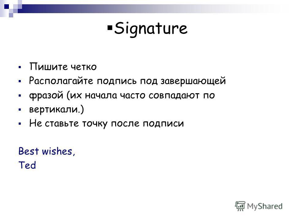 Signature Пишите четко Располагайте подпись под завершающей фразой (их начала часто совпадают по вертикали.) Не ставьте точку после подписи Best wishes, Ted