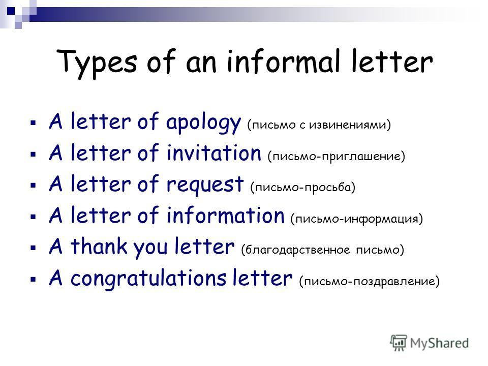 Types of an informal letter A letter of apology (письмо с извинениями) A letter of invitation (письмо-приглашение) A letter of request (письмо-просьба) A letter of information (письмо-информация) A thank you letter (благодарственное письмо) A congrat