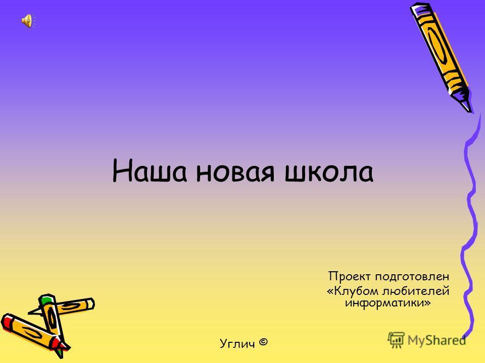 Наша новая школа Проект подготовлен «Клубом любителей информатики» Углич ©