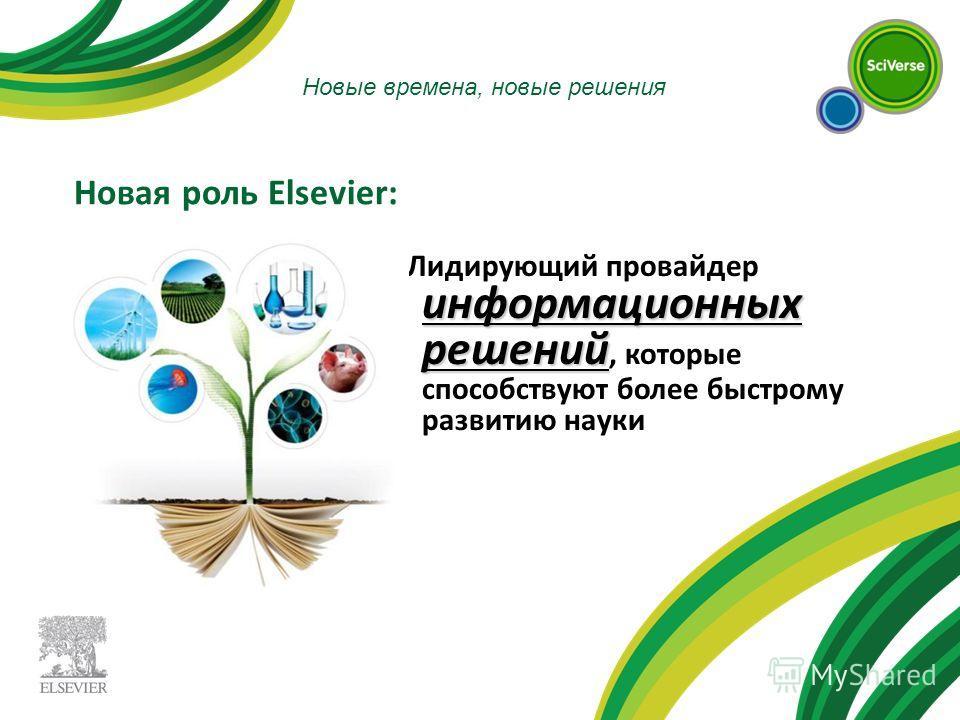 Новые времена, новые решения Новая роль Elsevier: информационных решений Лидирующий провайдер информационных решений, которые способствуют более быстрому развитию науки