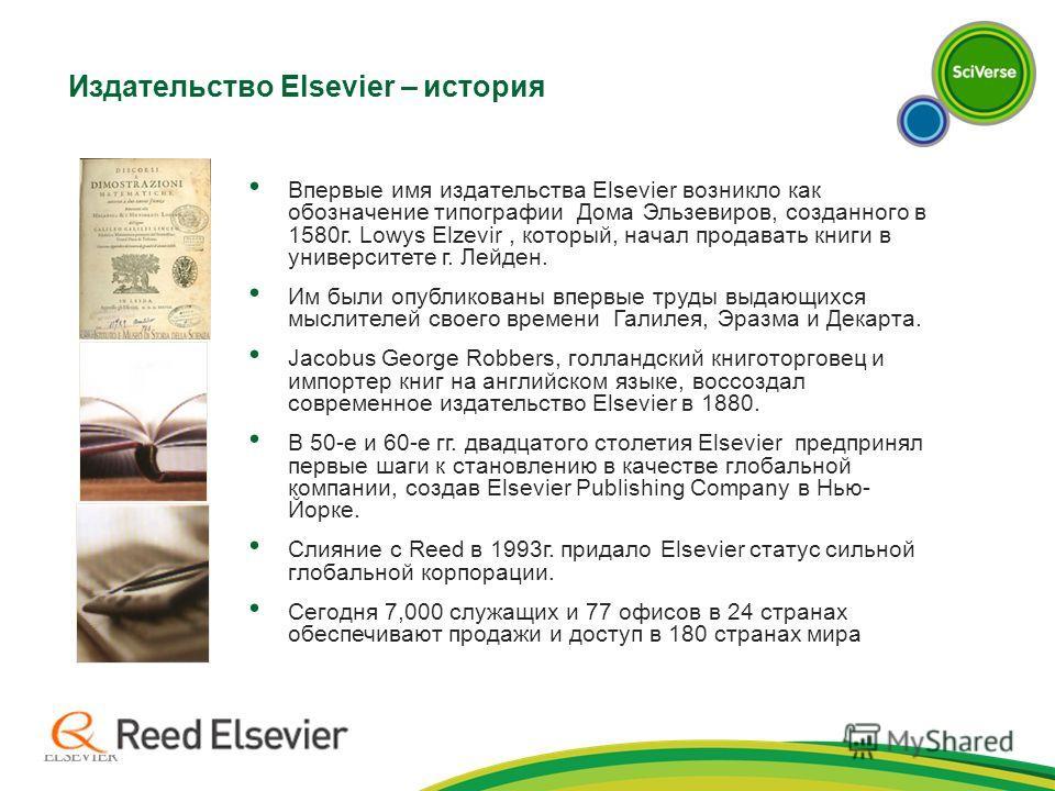 Впервые имя издательства Elsevier возникло как обозначение типографии Дома Эльзевиров, созданного в 1580г. Lowys Elzevir, который, начал продавать книги в университете г. Лейден. Им были опубликованы впервые труды выдающихся мыслителей своего времени