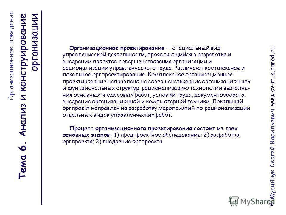 Тема 6. Анализ и конструирование организации © Мусийчук Сергей Васильевич www.sv-mus.narod.ru Организационное проектирование специальный вид управленческой деятельности, проявляющийся в разработке и внедрении проектов совершенствования организации и