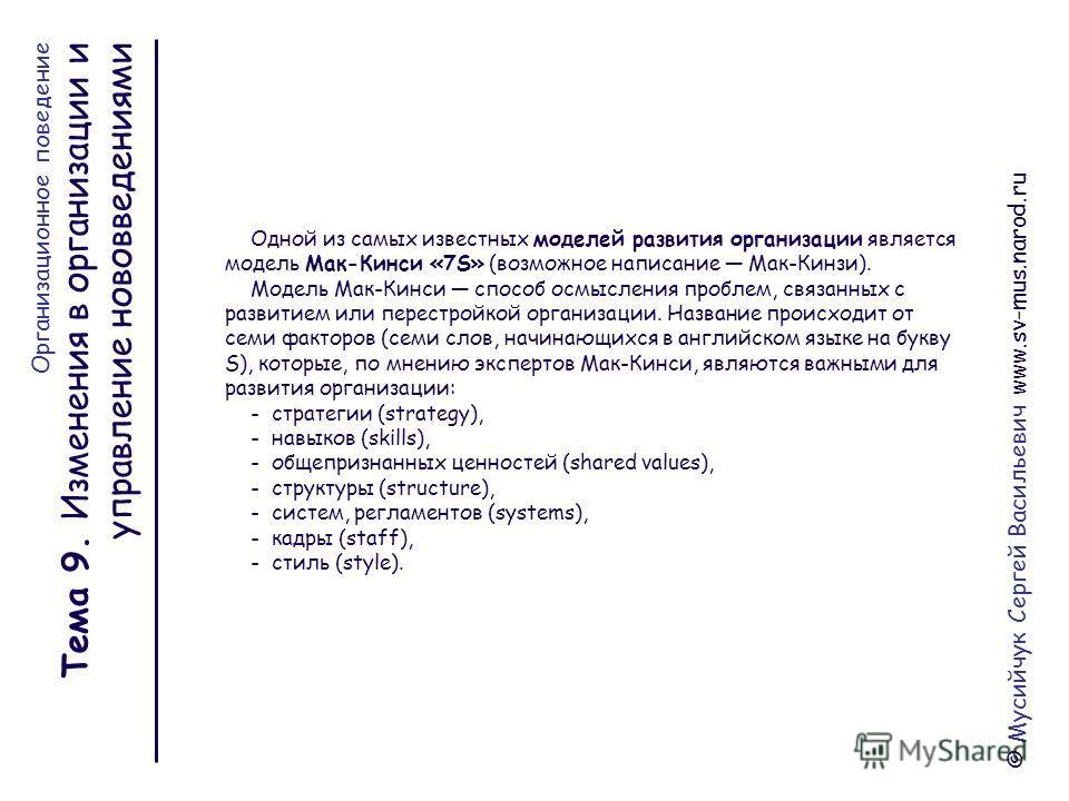 © Мусийчук Сергей Васильевич www.sv-mus.narod.ru Тема 9. Изменения в организации и управление нововведениями Одной из самых известных моделей развития организации является модель Мак-Кинси «7S» (возможное написание Мак-Кинзи). Модель Мак-Кинси способ