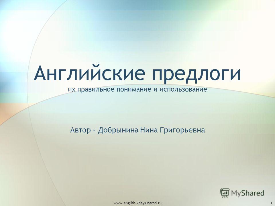 www.english-2days.narod.ru1 Английские предлоги их правильное понимание и использование Автор - Добрынина Нина Григорьевна