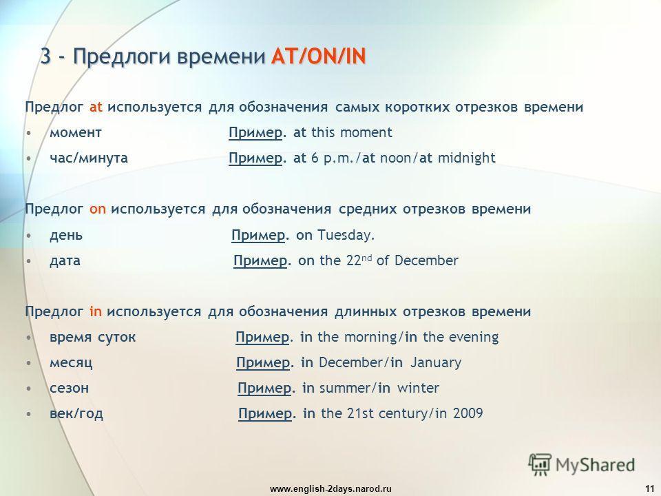 www.english-2days.narod.ru11 3 - Предлоги времени AT/ON/IN Предлог at используется для обозначения самых коротких отрезков времени момент Пример. at this moment час/минута Пример. at 6 p.m./at noon/at midnight Предлог on используется для обозначения