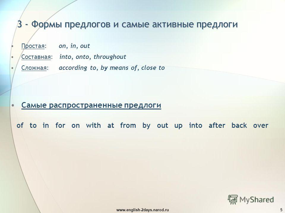 www.english-2days.narod.ru5 3 - Формы предлогов и самые активные предлоги Простая: on, in, out Составная: into, onto, throughout Сложная: according to, by means of, close to Самые распространенные предлоги of to in for on with at from by out up into