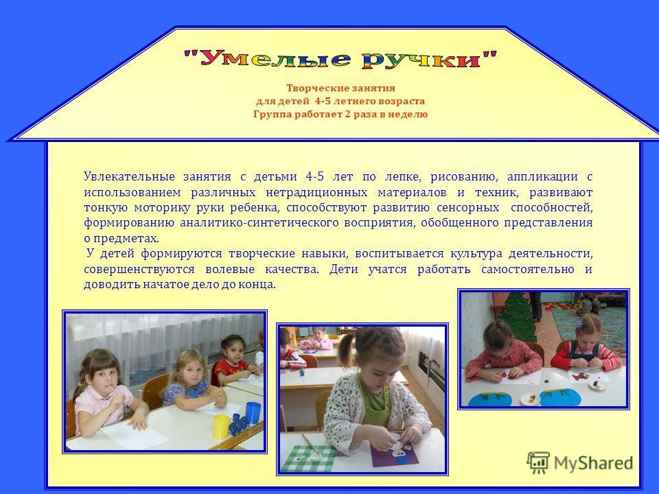 Творческие занятия для детей 4-5 летнего возраста Группа работает 2 раза в неделю Увлекательные занятия с детьми 4-5 лет по лепке, рисованию, аппликации с использованием различных нетрадиционных материалов и техник, развивают тонкую моторику руки реб