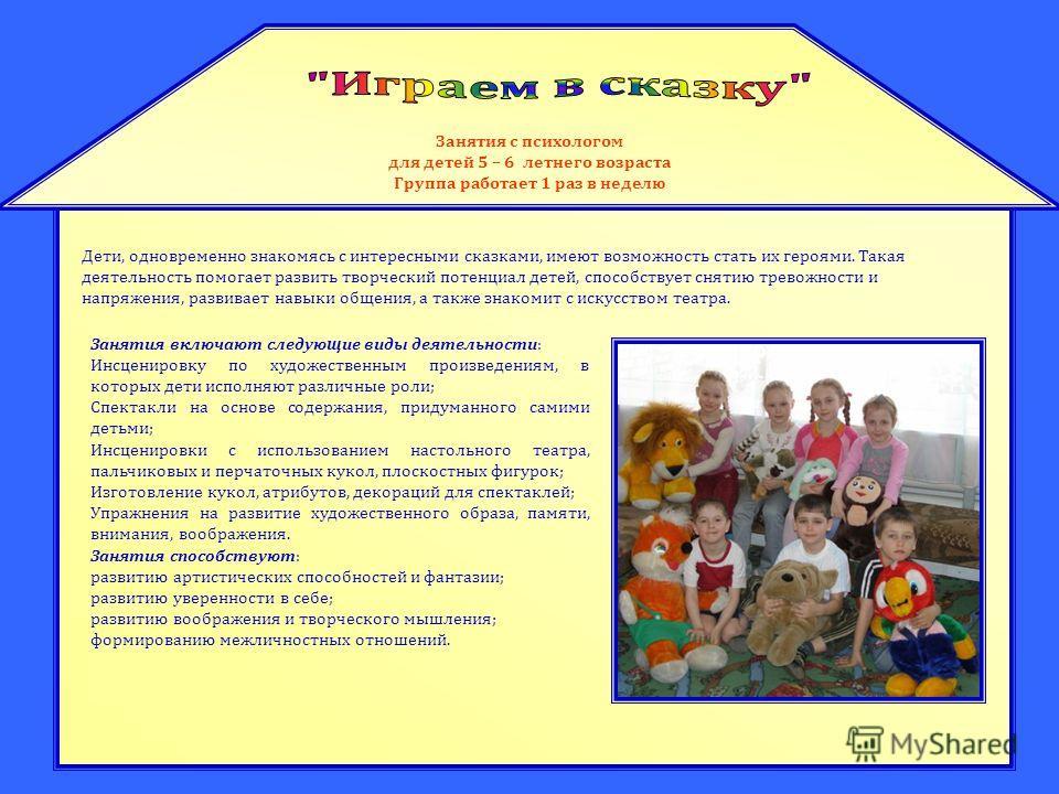 Занятия с психологом для детей 5 – 6 летнего возраста Группа работает 1 раз в неделю Дети, одновременно знакомясь с интересными сказками, имеют возможность стать их героями. Такая деятельность помогает развить творческий потенциал детей, способствует