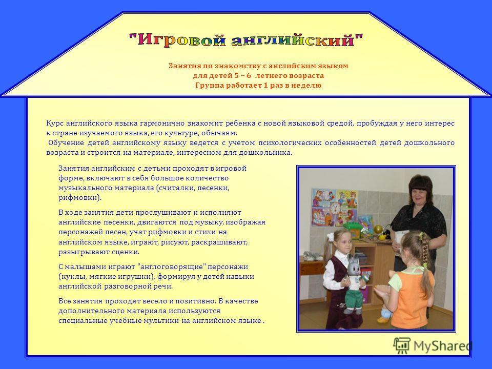 Занятия по знакомству с английским языком для детей 5 – 6 летнего возраста Группа работает 1 раз в неделю Курс английского языка гармонично знакомит ребенка с новой языковой средой, пробуждая у него интерес к стране изучаемого языка, его культуре, об