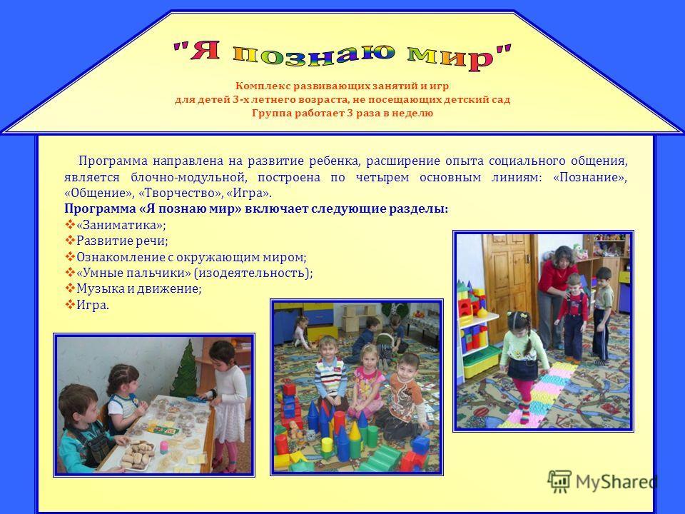 Комплекс развивающих занятий и игр для детей 3-х летнего возраста, не посещающих детский сад Группа работает 3 раза в неделю Программа направлена на развитие ребенка, расширение опыта социального общения, является блочно-модульной, построена по четыр