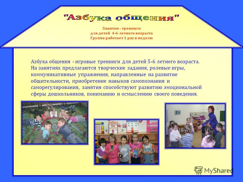 Занятия - тренинги для детей 4-6 летнего возраста Группа работает 1 раз в неделю Азбука общения - игровые тренинги для детей 5-6 летнего возраста. На занятиях предлагаются творческие задания, ролевые игры, коммуникативные упражнения, направленные на