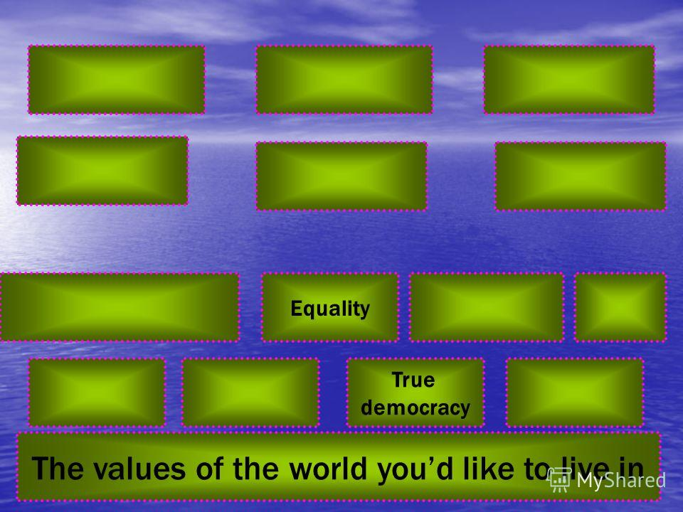 Equality True democracy The values of the world youd like to live in