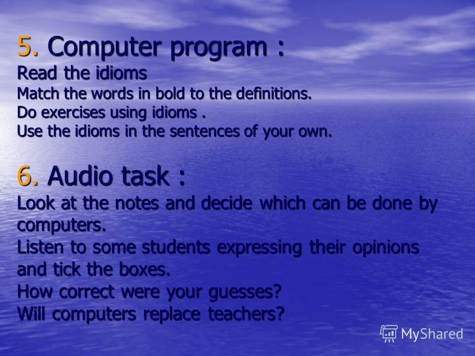 5. Computer program : Read the idioms Match the words in bold to the definitions. Do exercises using idioms. Use the idioms in the sentences of your own. 6. Audio task : Look at the notes and decide which can be done by computers. Listen to some stud