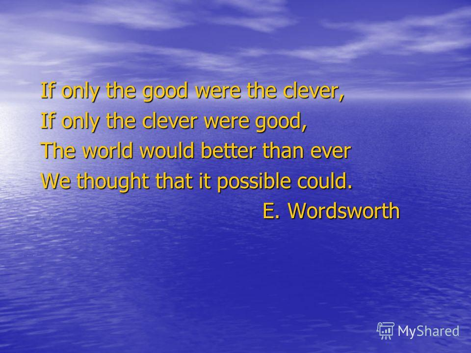 If only the good were the clever, If only the clever were good, The world would better than ever We thought that it possible could. E. Wordsworth