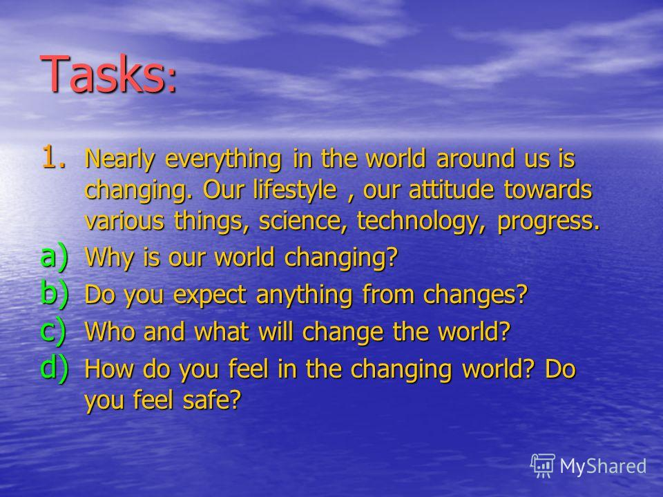 1. N early everything in the world around us is changing. Our lifestyle, our attitude towards various things, science, technology, progress. a) W hy is our world changing? b) D o you expect anything from changes? c) W ho and what will change the worl