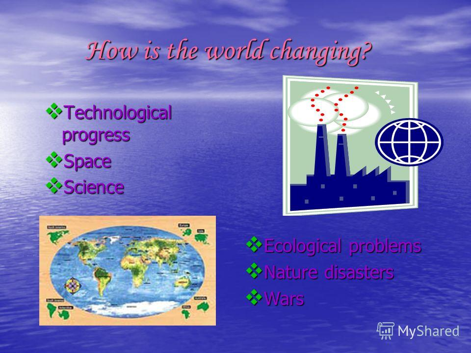 How is the world changing? How is the world changing? Technological progress Technological progress Space Space Science Science Ecological problems Ecological problems Nature disasters Nature disasters Wars Wars