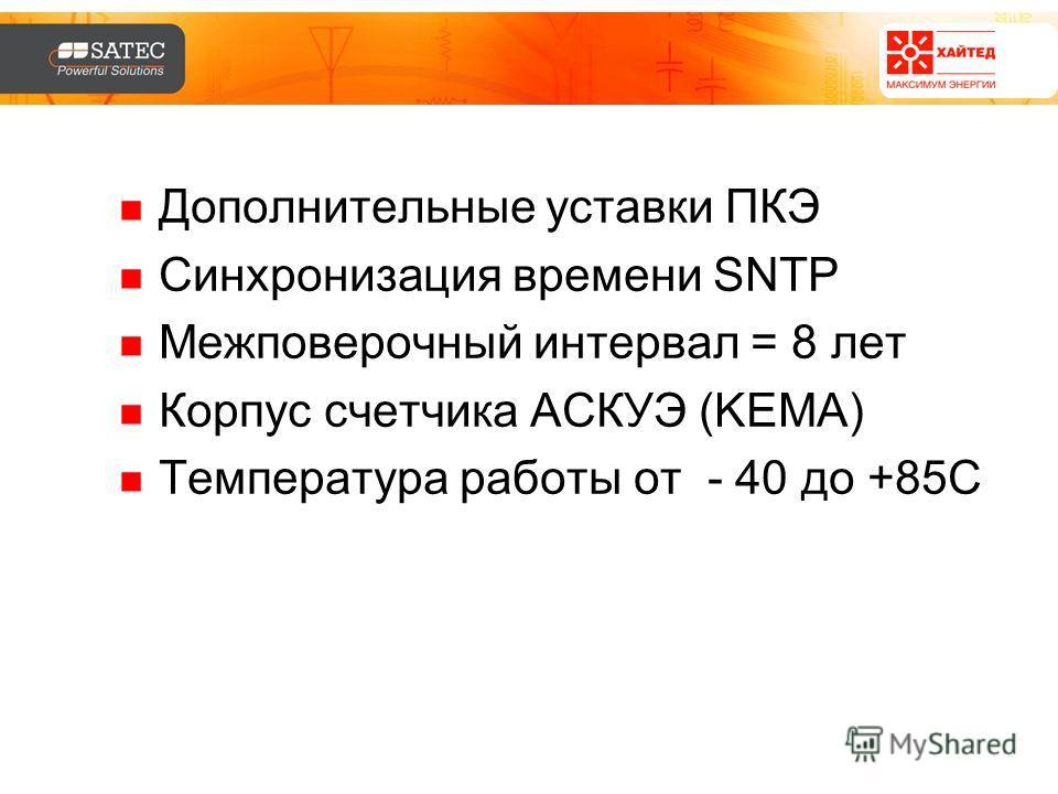 Дополнительные уставки ПКЭ Синхронизация времени SNTP Межповерочный интервал = 8 лет Корпус счетчика АСКУЭ (KEMA) Температура работы от - 40 до +85С