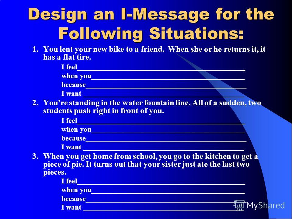 Design an I-Message for the Following Situations: 1.You lent your new bike to a friend. When she or he returns it, it has a flat tire. I feel______________________________________________ when you__________________________________________ because____