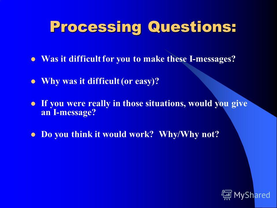 Processing Questions: Was it difficult for you to make these I-messages? Why was it difficult (or easy)? If you were really in those situations, would you give an I-message? Do you think it would work? Why/Why not?