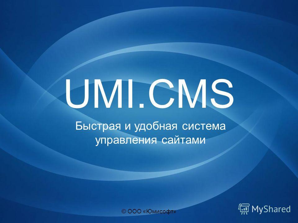 © ООО «Юмисофт» UMI.CMS Быстрая и удобная система управления сайтами