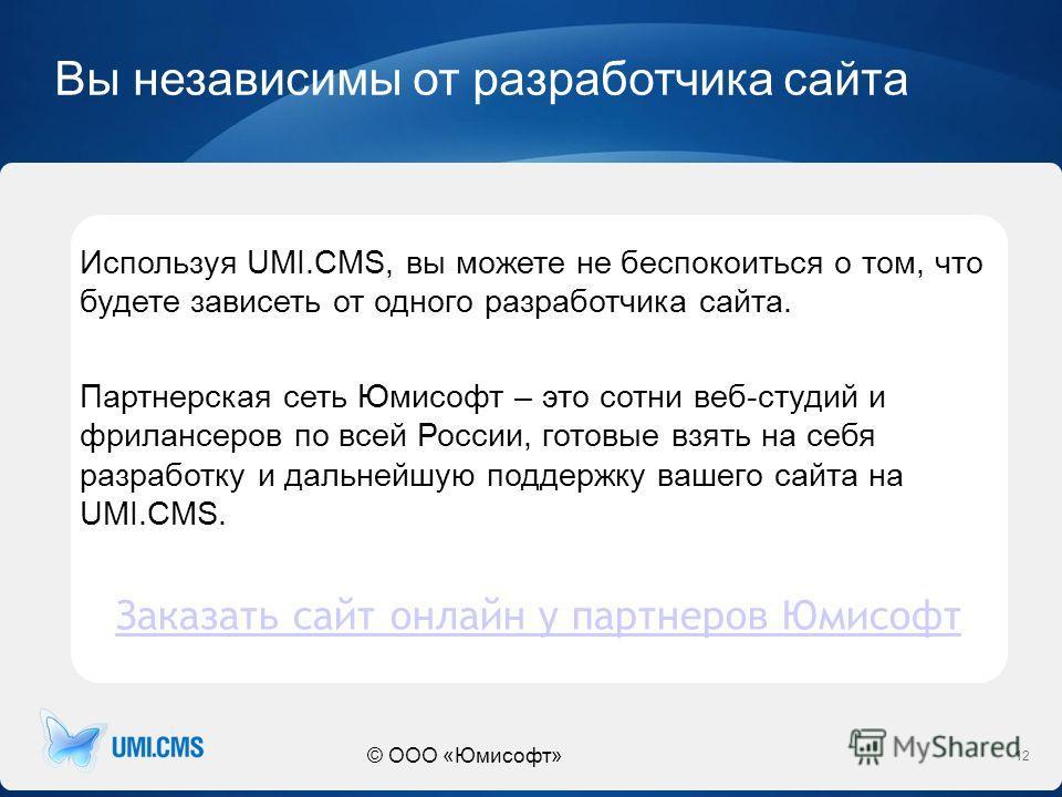 © ООО «Юмисофт» Вы независимы от разработчика сайта 12 Используя UMI.CMS, вы можете не беспокоиться о том, что будете зависеть от одного разработчика сайта. Партнерская сеть Юмисофт – это сотни веб-студий и фрилансеров по всей России, готовые взять н