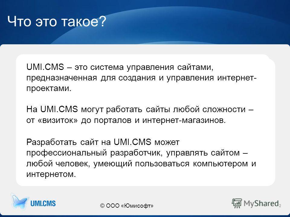 © ООО «Юмисофт» Что это такое? 2 UMI.CMS – это система управления сайтами, предназначенная для создания и управления интернет- проектами. На UMI.CMS могут работать сайты любой сложности – от «визиток» до порталов и интернет-магазинов. Разработать сай