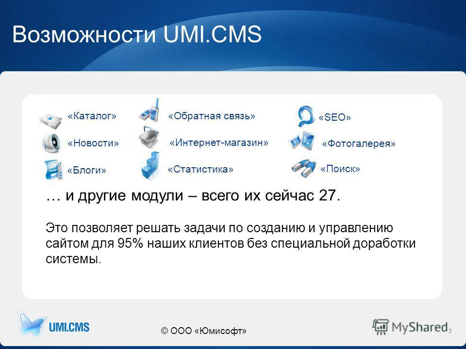 © ООО «Юмисофт» Возможности UMI.CMS 3 «Каталог» «Новости» «Поиск» «Обратная связь» «Интернет-магазин» «Статистика» «Фотогалерея» «Блоги» «SEO» … и другие модули – всего их сейчас 27. Это позволяет решать задачи по созданию и управлению сайтом для 95%