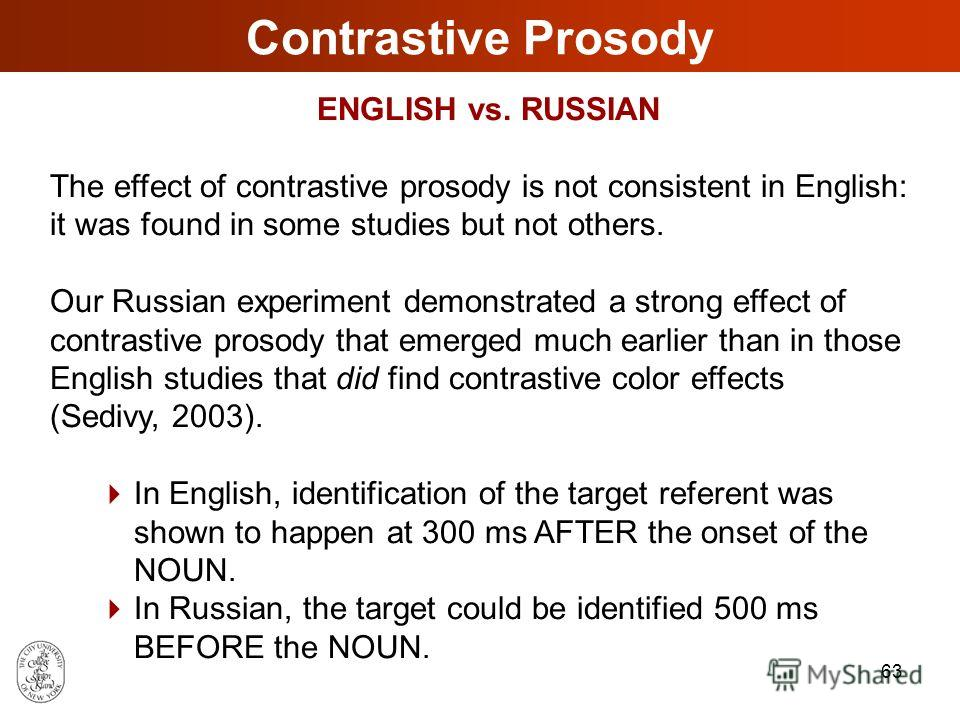 62 Discussion How do pragmatic and prosodic constraints interact in resolving referential ambiguity during on-line processing of contrastive constituents in RUSSIAN? Both pragmatic properties of the visual context and prosodic characteristics of spok