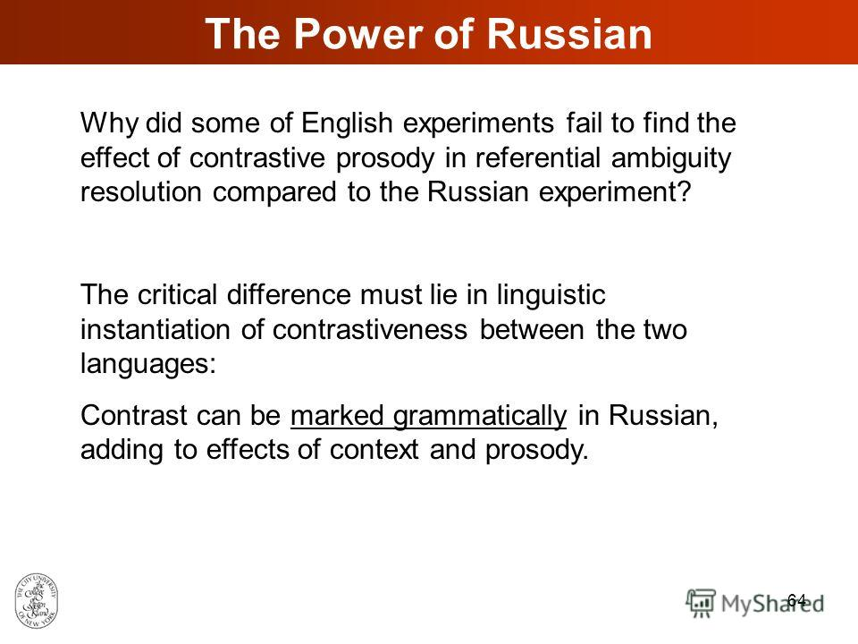 63 Contrastive Prosody ENGLISH vs. RUSSIAN The effect of contrastive prosody is not consistent in English: it was found in some studies but not others. Our Russian experiment demonstrated a strong effect of contrastive prosody that emerged much earli