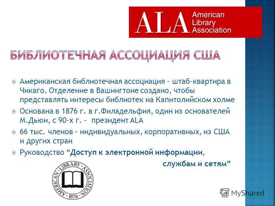 Американская библиотечная ассоциация – штаб-квартира в Чикаго. Отделение в Вашингтоне создано, чтобы представлять интересы библиотек на Капитолийском холме Основана в 1876 г. в г.Филадельфия, один из основателей М.Дьюи, с 90-х г. – президент ALA 66 т
