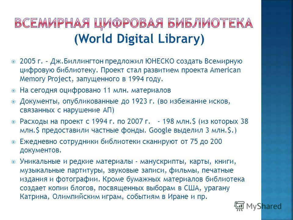 2005 г. – Дж.Биллингтон предложил ЮНЕСКО создать Всемирную цифровую библиотеку. Проект стал развитием проекта American Memory Project, запущенного в 1994 году. На сегодня оцифровано 11 млн. материалов Документы, опубликованные до 1923 г. (во избежани