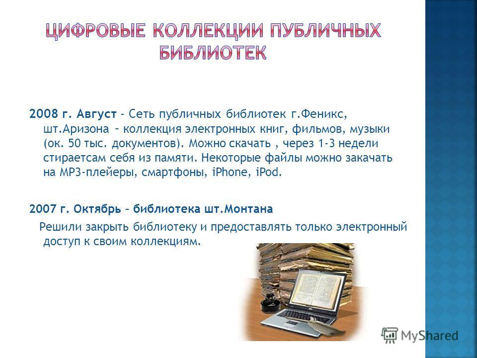 2008 г. Август - Сеть публичных библиотек г.Феникс, шт.Аризона – коллекция электронных книг, фильмов, музыки (ок. 50 тыс. документов). Можно скачать, через 1-3 недели стираетсам себя из памяти. Некоторые файлы можно закачать на МР3-плейеры, смартфоны