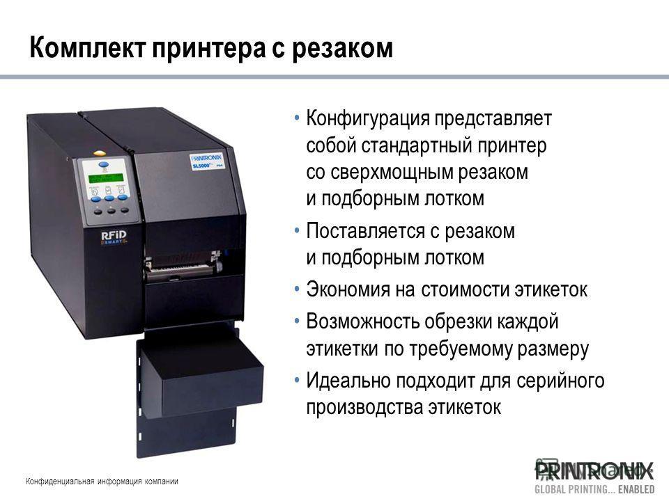 Конфиденциальная информация компании Комплект принтера с резаком Конфигурация представляет собой стандартный принтер со сверхмощным резаком и подборным лотком Поставляется с резаком и подборным лотком Экономия на стоимости этикеток Возможность обрезк