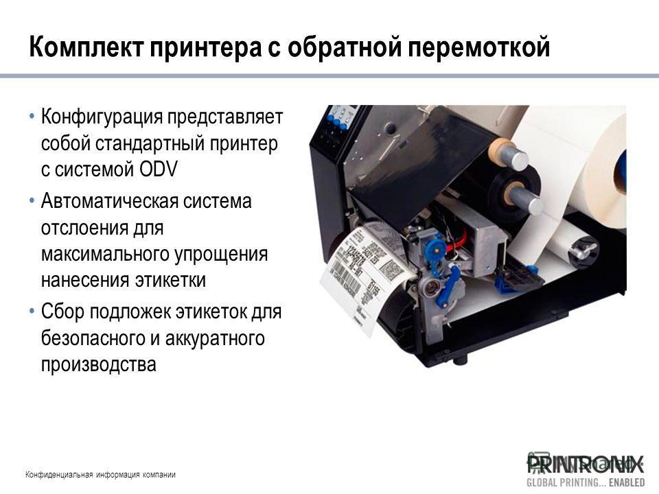 Конфиденциальная информация компании Комплект принтера с обратной перемоткой Конфигурация представляет собой стандартный принтер с системой ODV Автоматическая система отслоения для максимального упрощения нанесения этикетки Сбор подложек этикеток для
