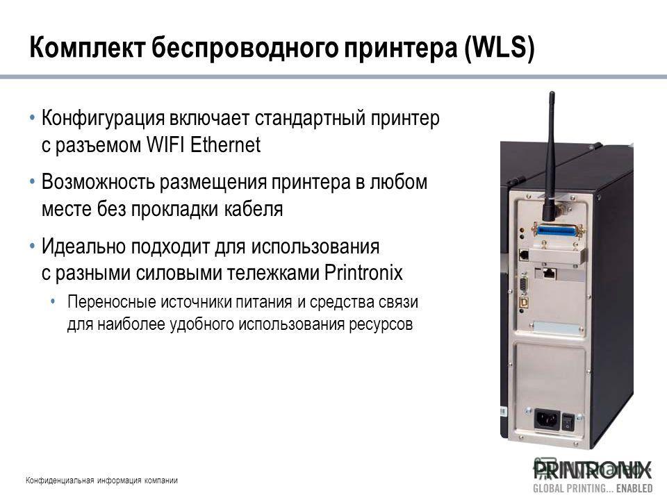 Конфиденциальная информация компании Комплект беспроводного принтера (WLS) Конфигурация включает стандартный принтер с разъемом WIFI Ethernet Возможность размещения принтера в любом месте без прокладки кабеля Идеально подходит для использования с раз