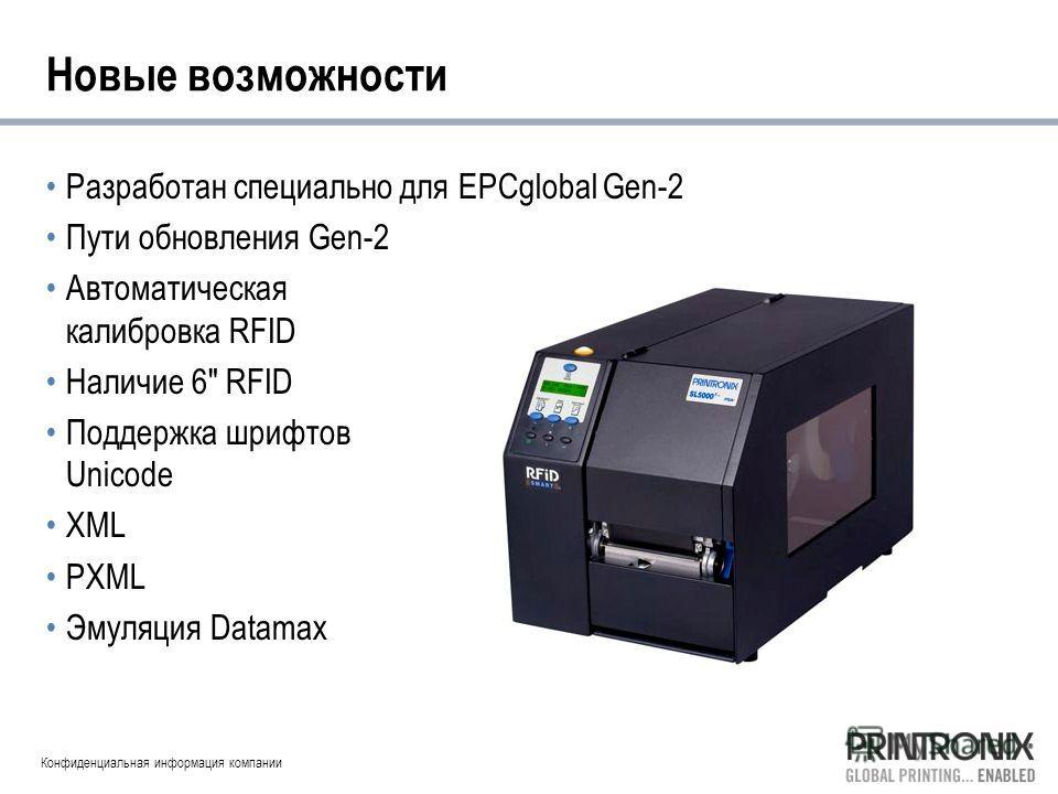 Конфиденциальная информация компании Новые возможности Разработан специально для EPCglobal Gen-2 Пути обновления Gen-2 Автоматическая калибровка RFID Наличие 6 RFID Поддержка шрифтов Unicode XML PXML Эмуляция Datamax