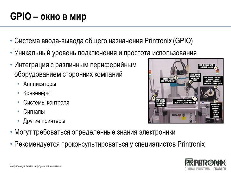 Конфиденциальная информация компании GPIO – окно в мир Система ввода-вывода общего назначения Printronix (GPIO) Уникальный уровень подключения и простота использования Интеграция с различным периферийным оборудованием сторонних компаний Аппликаторы К