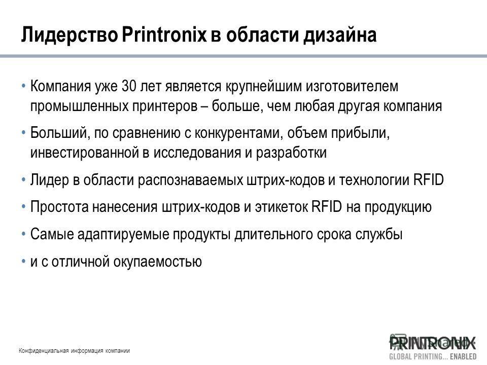 Конфиденциальная информация компании Лидерство Printronix в области дизайна Компания уже 30 лет является крупнейшим изготовителем промышленных принтеров – больше, чем любая другая компания Больший, по сравнению с конкурентами, объем прибыли, инвестир