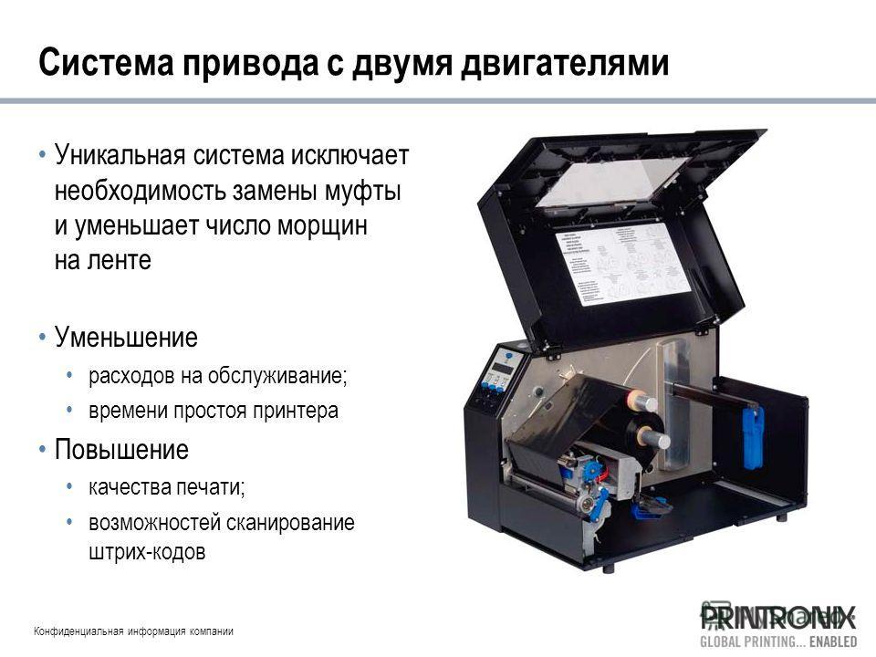 Конфиденциальная информация компании Система привода с двумя двигателями Уникальная система исключает необходимость замены муфты и уменьшает число морщин на ленте Уменьшение расходов на обслуживание; времени простоя принтера Повышение качества печати