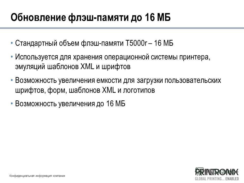 Конфиденциальная информация компании Обновление флэш-памяти до 16 МБ Стандартный объем флэш-памяти T5000r – 16 МБ Используется для хранения операционной системы принтера, эмуляций шаблонов XML и шрифтов Возможность увеличения емкости для загрузки пол
